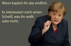 Merkel muss weg! Wann kapiert ihr das endlich? Es interessiert mich einen Scheiß, was ihr wollt oder nicht.