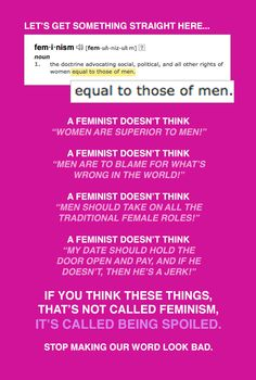 The basic definition of feminism. (Honestly, though, I don't think any woman actually thinks like this. It's just a straw(wo)man anti-feminists made up.)