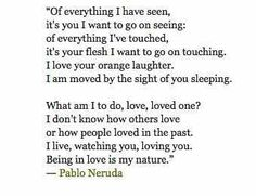 I live, watching you, loving you. Being in love is my nature. Neruda.