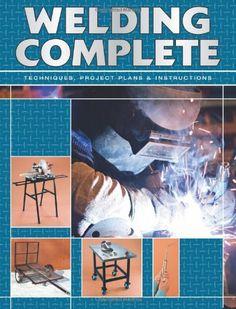 Welding Complete: Techniques, Project Plans  Instructions