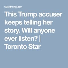 This Trump accuser keeps telling her story. Will anyone ever listen?   Toronto Star