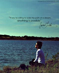 """If you are willing to walk the path of a dream, anything is possible."" - Jared Leto"