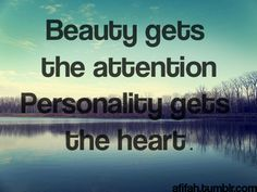 don't be fooled by what someone looks like on the outside.  personality is the greatest thing every,  use it to get to know someone.