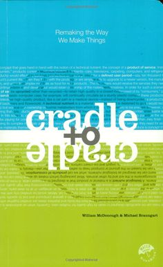 Cradle to Cradle, Remaking the Way We Make Things by William McDonough & Michael Braungart