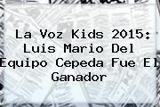 http://tecnoautos.com/wp-content/uploads/imagenes/tendencias/thumbs/la-voz-kids-2015-luis-mario-del-equipo-cepeda-fue-el-ganador.jpg La Voz Kids 2015. La Voz Kids 2015: Luis Mario del equipo Cepeda fue el ganador, Enlaces, Imágenes, Videos y Tweets - http://tecnoautos.com/actualidad/la-voz-kids-2015-la-voz-kids-2015-luis-mario-del-equipo-cepeda-fue-el-ganador/