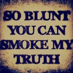 so blunt you can smoke my truth