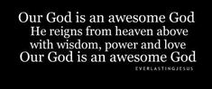 Our God is an awesome God he reigns from heaven above with wisdom power and love