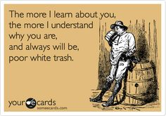 The more I learn about you, the more I understand why you are, and always will be, poor white trash.