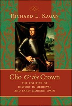 Clio & the crown : the politics of history in medieval and early modern Spain / Richard L. Kagan