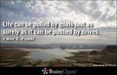 """""""Life can be pulled by goals just as surely as it can be pushed by drives."""" 