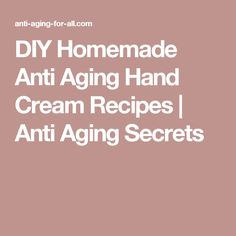 DIY Homemade Anti Aging Hand Cream Recipes | Anti Aging Secrets