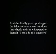 "Fake People Quotes And Fake Friends Sayings - Page 2 of 7 And she finally gave up, dropped the fake smile as a tear ran down her cheek and she whispered to herself ""I can't do this anymore. Moving On Quotes, All Quotes, True Quotes, Great Quotes, Quotes To Live By, Qoutes, Inspirational Quotes, Quotes About Giving Up, Not Okay Quotes"