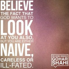 Today's Quote of the Day is from The Religion of God (Divine Love) by His Divine Eminence RA Gohar Shahi (http://thereligionofgod.com/). 'Believe the fact that God wants to look at you also, but you are naive, careless or ill-fated.'