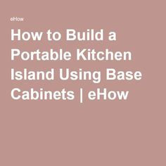 How to Build a Portable Kitchen Island Using Base Cabinets | eHow