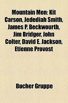 Mountain Men: Kit Carson, Jedediah Smith, James P. Beckwourth, Jim Bridger, John Colter, David E. Jackson, Etienne Provost