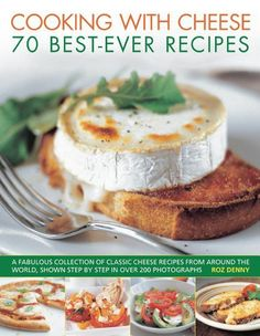 Cooking with Cheese: 70 Best-Ever Recipes: A fabulous collection of classic cheese recipes from around the world, shown step by step in over 200 photographs