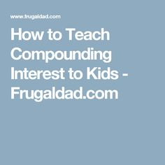 How to Teach Compounding Interest to Kids - Frugaldad.com