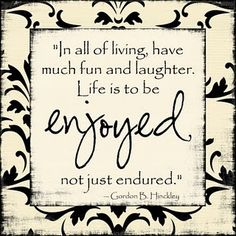 """In all of living, have much fun and laughter. Life is to be enjoyed, not just endured.""- Gordon B. Hinckley"