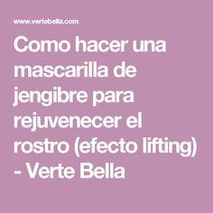 Como hacer una mascarilla de jengibre para rejuvenecer el rostro (efecto lifting) - Verte Bella