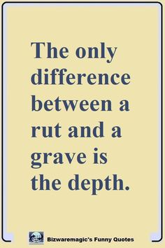 The only difference between a rut and a grave is the depth. Click The Pin For More Funny Quotes. Share the Cheer - Please Re-Pin. #funny #funnyquotes #quotes #quotestoliveby #dailyquote #wittyquotes #oneliner #joke