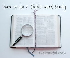 How To Do A Bible Word Study--The Peaceful Mom. I'm going to check this out, sounds informative.