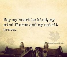 May my heart be kind, my mind fierce and my spirit brave. ― Kate Forsyth, The Witches of Eileanan: