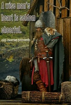 Old Norse Proverb: A wise man's heart is seldom cheerful.