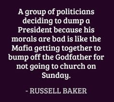 A group of politicians deciding to dump a President because his morals are bad is like the Mafia getting together to bump off the Godfather for not going to church on Sunday. #quotes #baker #politics