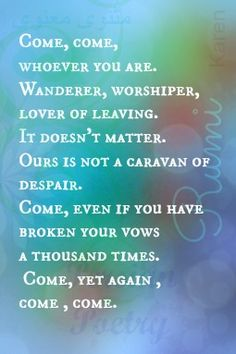 Come, come, whoever you are. Wanderer, worshiper, lover of leaving. It doesn't matter. Ours is not a caravan of despair. Come, even if you have broken your vows a thousand times. Come, yet again, come, come. -Rumi