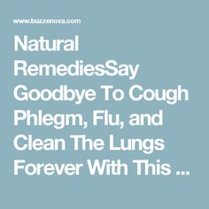 Natural RemediesSay Goodbye To Cough Phlegm, Flu, and Clean The Lungs Forever With This Old Remedy BuzzeNova  3 Months Ago  No Comments  FACEBOOK         Natural remedies are always a better option than conventional solutions.  Find the healthiest combination of ingredients that works best for you. That is the only way to avoid any side effects. We give you a recipe that is safe for both children and adults. Remember, the original recipe uses fresh carrots, as they provide the maximum…
