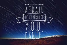 "defyingioknight17:  ""You. That's what I'm afraid of. I'm afraid of you, Dante.""  Aristotle and Dante Discover the Secrets of the Universe - Benjamin Alire Sáenz"