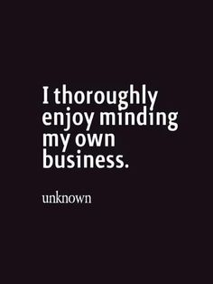 I thoroughly enjoy minding my own business. -Unkown
