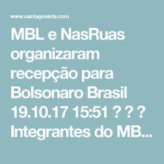 MBL e NasRuas organizaram recepção para Bolsonaro Brasil  19.10.17 15:51    Integrantes do MBL em Uberlândia ajudaram a organizar a recepção a Jair Bolsonaro hoje de manhã.  O Antagonista acompanhou a viagem e falou com vários manifestantes que usavam camisas do movimento ou com o rosto do deputado.  Havia cerca de 500 manifestantes e um carro de som, no qual Bolsonaro subiu para discursar. Ao lado dele, estava Carla Zambelli, do NasRuas.  O Antagonista conversou com aposentados e…