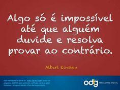 Algo só é impossível até que alguém duvide e resolva provar ao contrário. Albert Einsten.