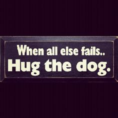 Words to live by... When all else fails..Hug the dog.