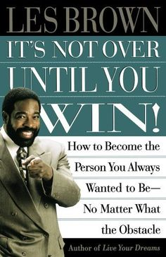 Its Not Over Until You Win: How to Become the Person You Always Wanted to Be No Matter What the Obstacle by Les Brown. $10.20. Author: Les Brown. Publisher: Simon & Schuster (January 8, 1998)