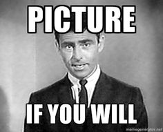 Picture If you will - Rod Serling   Meme Generator
