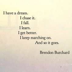 I have a dream. I chase it. I fall. I learn. I get better. I keep marchin on. And so it goes. ~Brendon Burchard