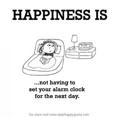 Happiness is.not having to set your alarm clock for the next day. Happy pinning (without limits)! Make Me Happy, Happy Life, Are You Happy, Favorite Quotes, Best Quotes, Funny Quotes, The Words, Happy Quotes, Life Quotes