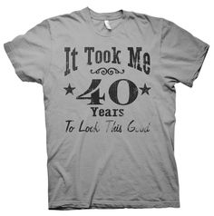It Took Me 40 Years To Look This Good! - 40th Birthday Gift T-shirt