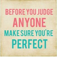 Before you judge anyone make sure you're perfect