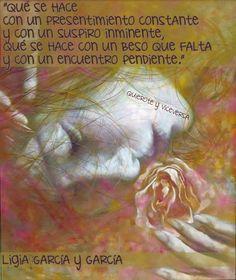 〽️ Que se hace con un presentimiento constante y con un suspiro inminente, que se hace con un beso que falta y con un encuentro pendiente. Ligia Garcia García
