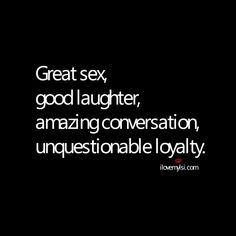 Great sex, good laughter, amazing conversation, unquestionable loyalty