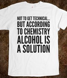 NOT TO GET TECHNICAL...BUT ACCORDING TO CHEMISTRY, ALCOHOL IS A SOLUTION T-SHIRT (IDD142238)