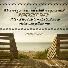 """Elder Hales: """"Whoever you are and whatever your past, remember this: It is not too late to make that same choice and follow Him."""" 