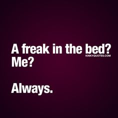 """A freak in the bed? Me? Always."" Click here right now for the BEST naughty quotes for both him and her from kinkyquotes.com!"