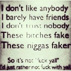 I just rather not fuck with yall... I don't trust no one!!!!