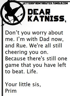 [[Dear Katniss,  Don't you worry about me. I'm with Dad now, and Rue. We're all still cheering you on. Because there's still one game that you have left to beat. Life.  Your little sis,  Prim]]