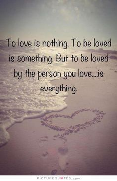 To love is nothing. To be loved is something. But to be loved by the person you love is everything. Love quotes on PictureQuotes.com.