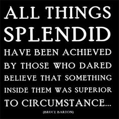 All things splendid have been achieved by those who dared believe that something inside them was superior to circumstance.